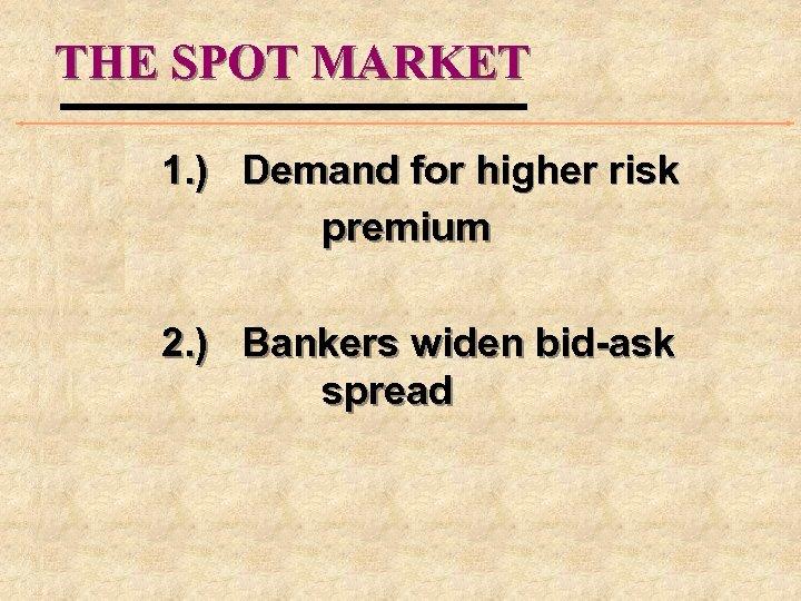THE SPOT MARKET 1. ) Demand for higher risk premium 2. ) Bankers widen