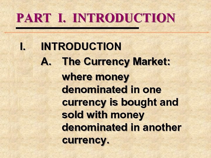 PART I. INTRODUCTION I. INTRODUCTION A. The Currency Market: where money denominated in one