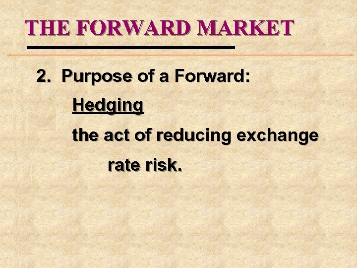 THE FORWARD MARKET 2. Purpose of a Forward: Hedging the act of reducing exchange