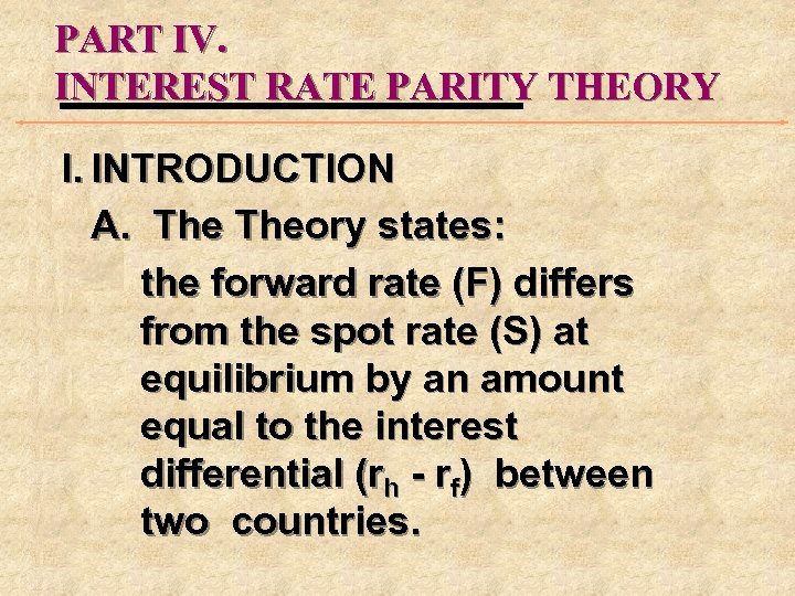 PART IV. INTEREST RATE PARITY THEORY I. INTRODUCTION A. Theory states: the forward rate