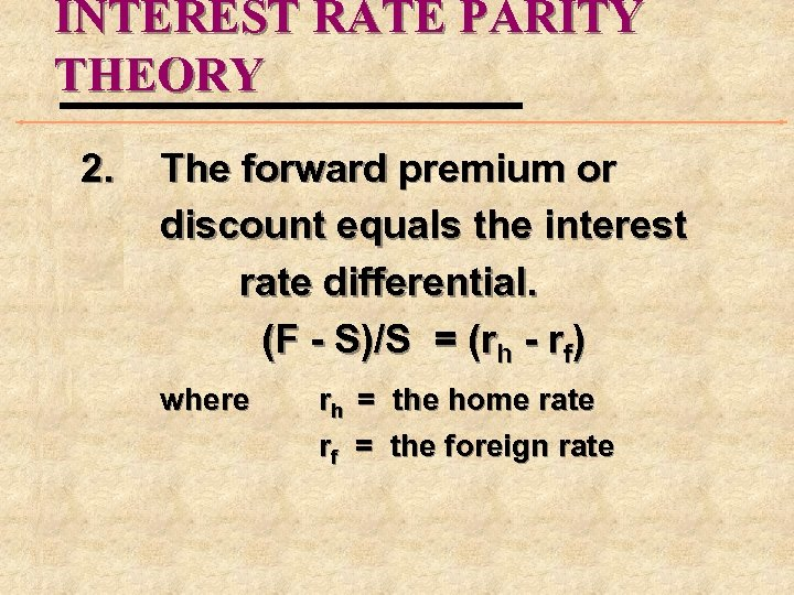 INTEREST RATE PARITY THEORY 2. The forward premium or discount equals the interest rate