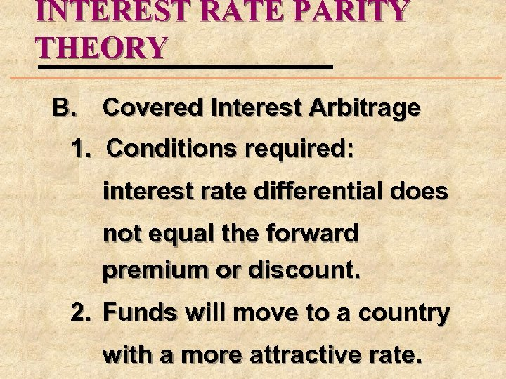 INTEREST RATE PARITY THEORY B. Covered Interest Arbitrage 1. Conditions required: interest rate differential