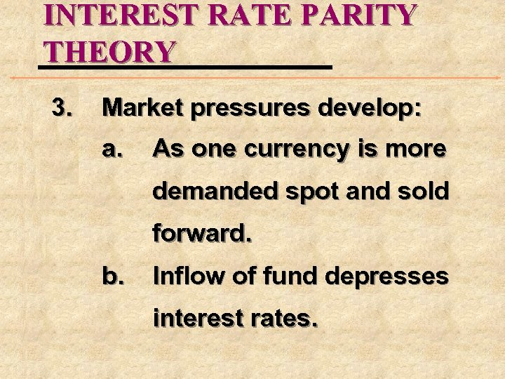 INTEREST RATE PARITY THEORY 3. Market pressures develop: a. As one currency is more