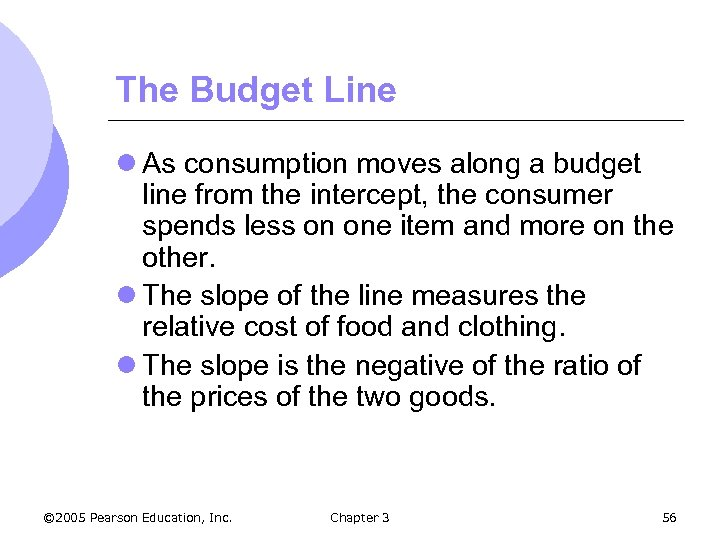 The Budget Line l As consumption moves along a budget line from the intercept,