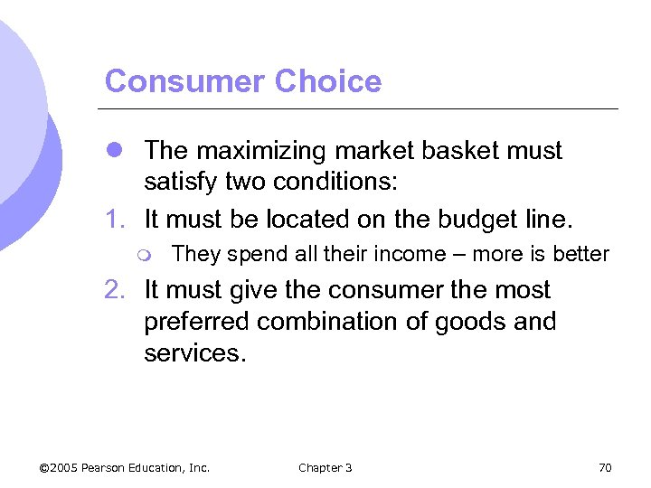 Consumer Choice l The maximizing market basket must satisfy two conditions: 1. It must