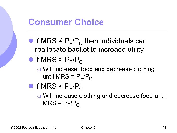 Consumer Choice l If MRS ≠ PF/PC then individuals can reallocate basket to increase