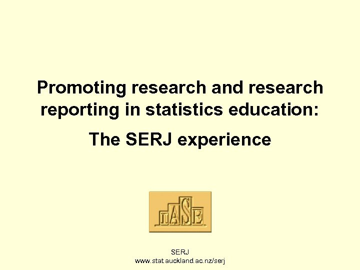 Promoting research and research reporting in statistics education: The SERJ experience SERJ www. stat.
