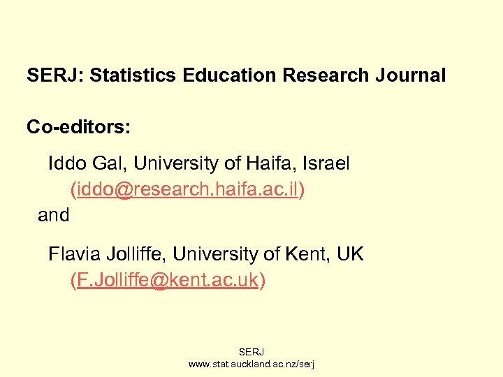 SERJ: Statistics Education Research Journal Co-editors: Iddo Gal, University of Haifa, Israel (iddo@research. haifa.