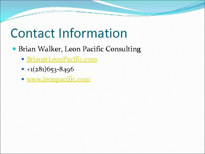 Contact Information Brian Walker, Leon Pacific Consulting Brian@Leon. Pacific. com +1(281)653 -8496 www. leonpacific.