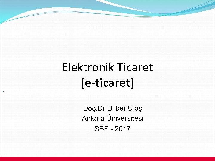. Elektronik Ticaret [e-ticaret] Doç. Dr. Dilber Ulaş Ankara Üniversitesi SBF - 2017