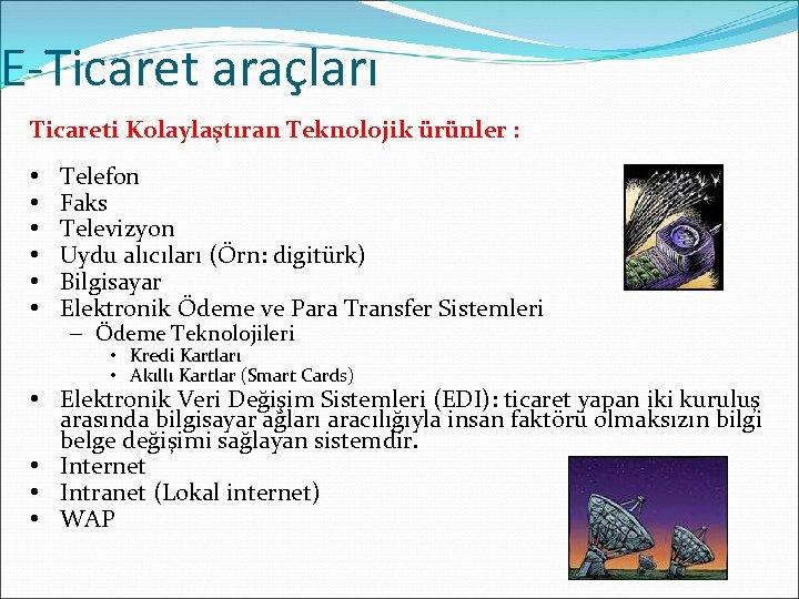 E-Ticaret araçları Ticareti Kolaylaştıran Teknolojik ürünler : • • • Telefon Faks Televizyon Uydu