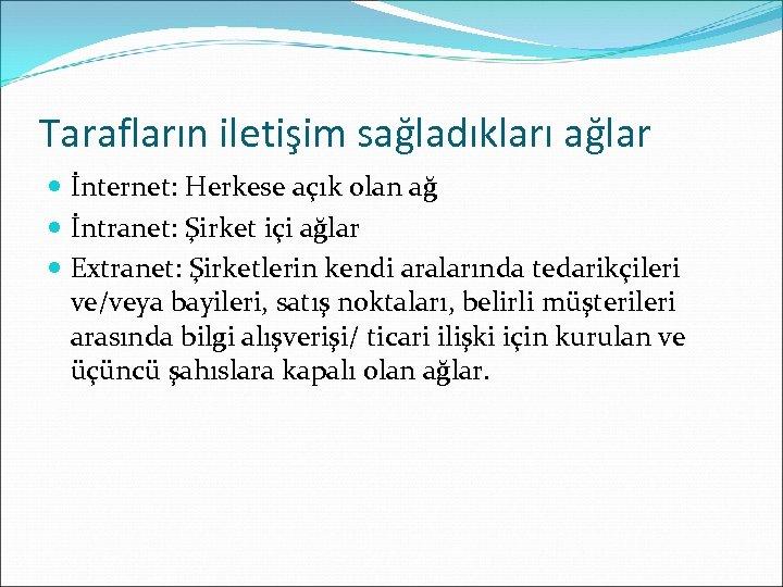 Tarafların iletişim sağladıkları ağlar İnternet: Herkese açık olan ağ İntranet: Şirket içi ağlar Extranet: