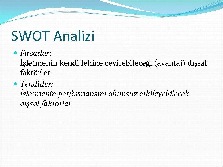 SWOT Analizi Fırsatlar: İşletmenin kendi lehine çevirebileceği (avantaj) dışsal faktörler Tehditler: İşletmenin performansını olumsuz