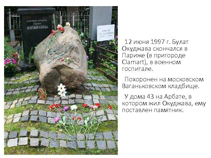 12 июня 1997 г. Булат Окуджава скончался в Париже (в пригороде Сlamart), в