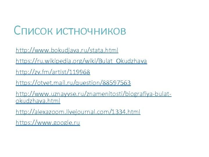 Список истночников http: //www. bokudjava. ru/stata. html https: //ru. wikipedia. org/wiki/Bulat_Okudzhava http: //zv. fm/artist/119968