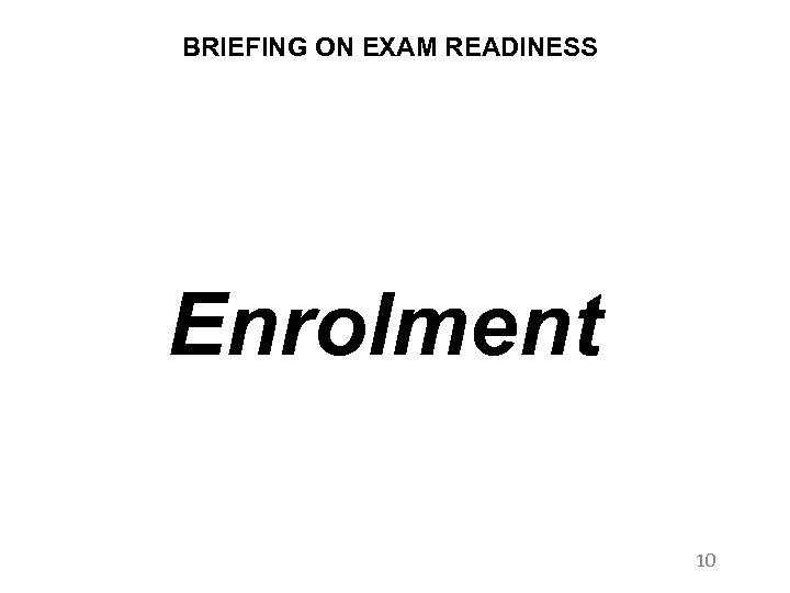 BRIEFING ON EXAM READINESS Enrolment 10