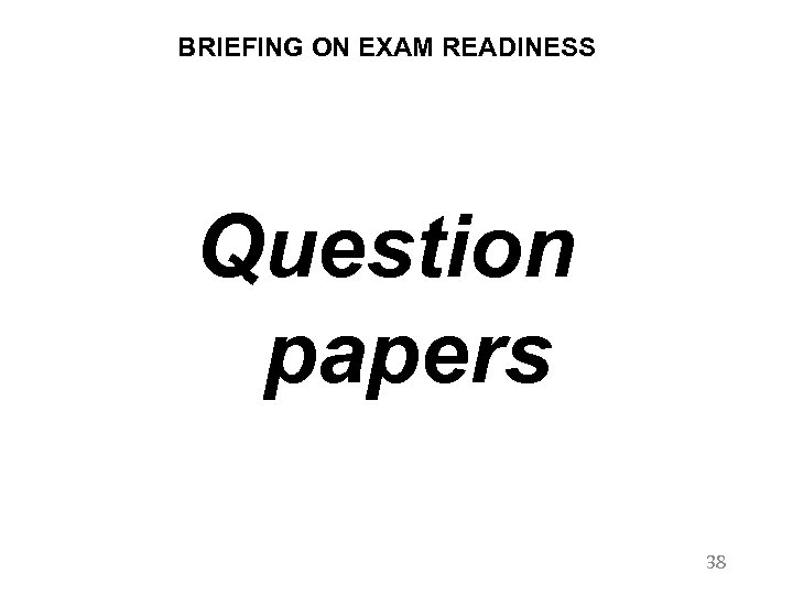 BRIEFING ON EXAM READINESS Question papers 38