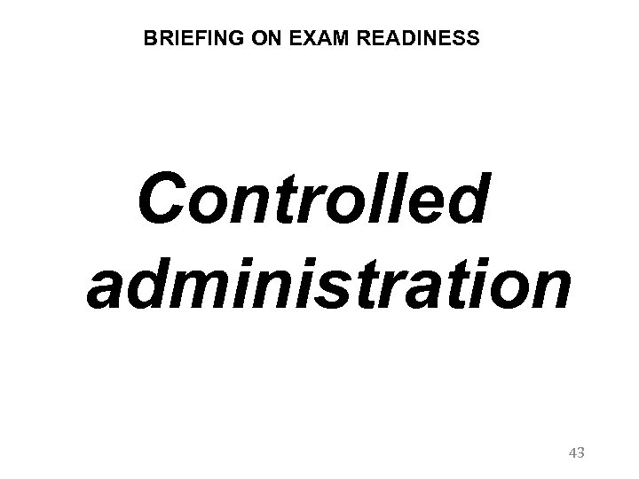 BRIEFING ON EXAM READINESS Controlled administration 43