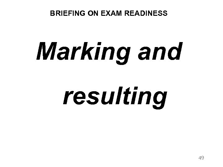BRIEFING ON EXAM READINESS Marking and resulting 49
