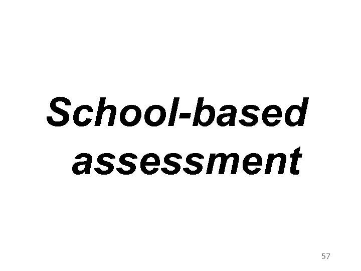 School-based assessment 57
