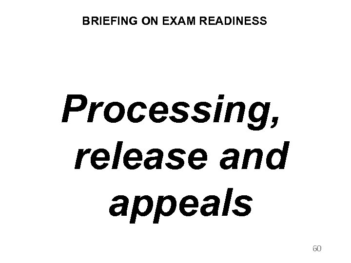 BRIEFING ON EXAM READINESS Processing, release and appeals 60