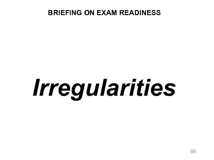 BRIEFING ON EXAM READINESS Irregularities 65