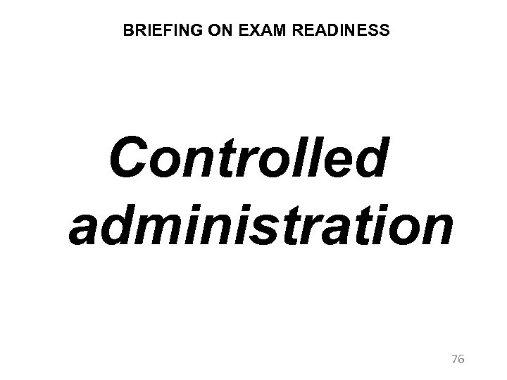 BRIEFING ON EXAM READINESS Controlled administration 76