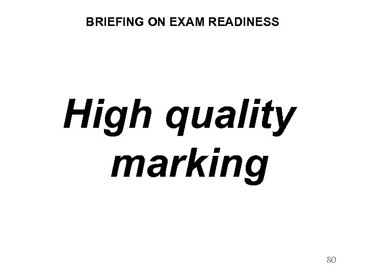 BRIEFING ON EXAM READINESS High quality marking 80