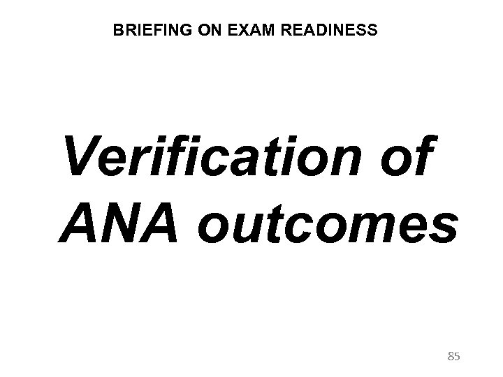 BRIEFING ON EXAM READINESS Verification of ANA outcomes 85
