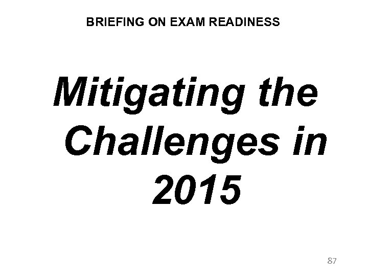 BRIEFING ON EXAM READINESS Mitigating the Challenges in 2015 87