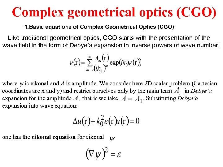 Complex geometrical optics (CGO) 1. Basic equations of Complex Geometrical Optics (CGO) Like traditional