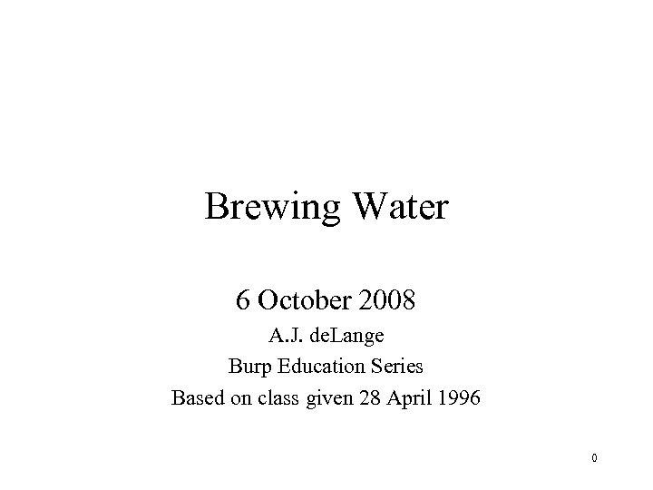 Brewing Water 6 October 2008 A. J. de. Lange Burp Education Series Based on
