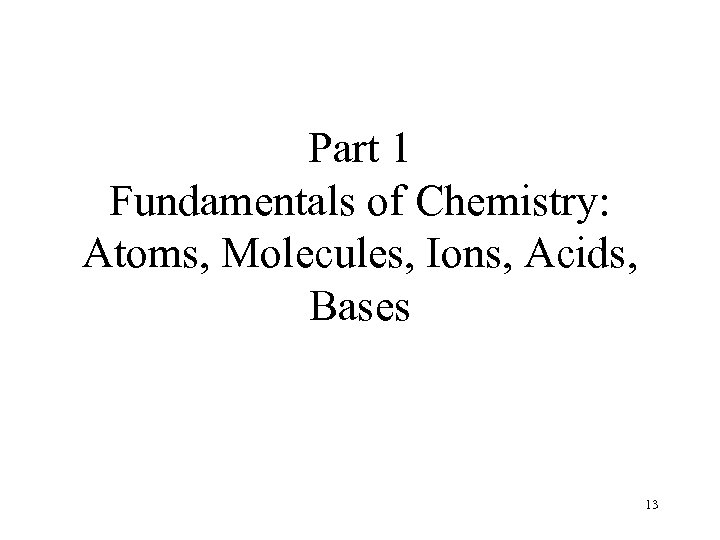 Part 1 Fundamentals of Chemistry: Atoms, Molecules, Ions, Acids, Bases 13