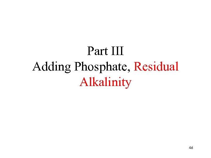 Part III Adding Phosphate, Residual Alkalinity 46