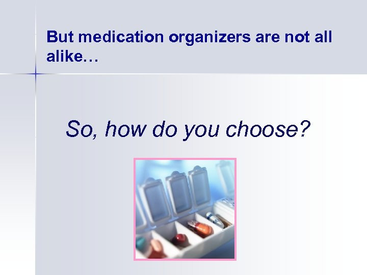 But medication organizers are not all alike… So, how do you choose?