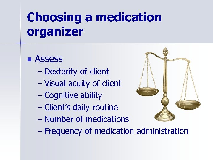 Choosing a medication organizer n Assess – Dexterity of client – Visual acuity of