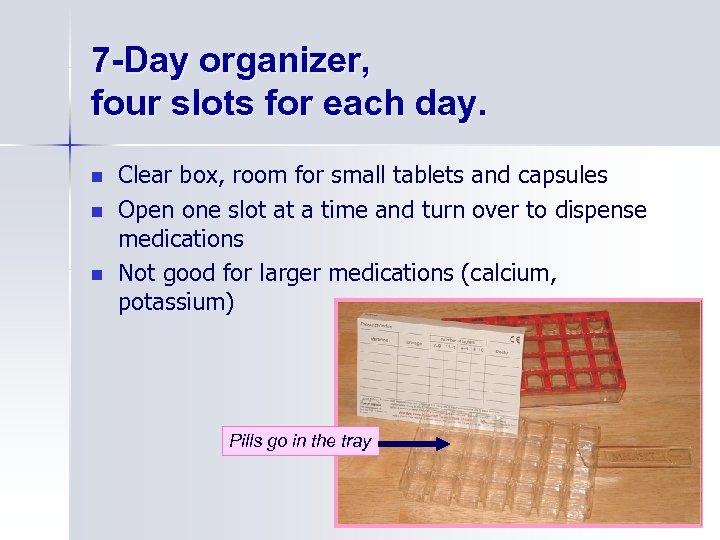 7 -Day organizer, four slots for each day. n n n Clear box, room