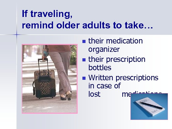 If traveling, remind older adults to take… their medication organizer n their prescription bottles