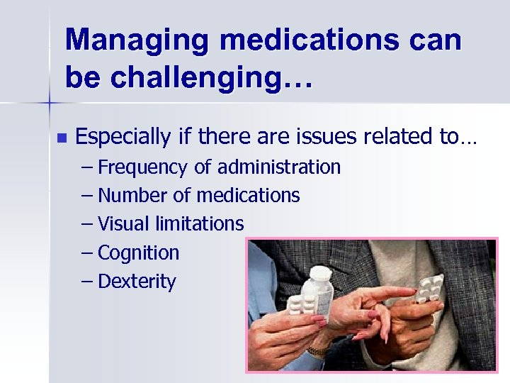 Managing medications can be challenging… n Especially if there are issues related to… –