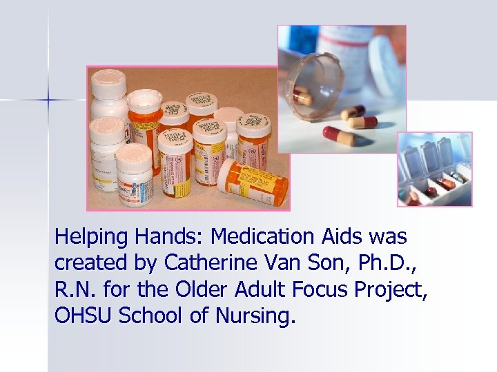 Helping Hands: Medication Aids was created by Catherine Van Son, Ph. D. , R.