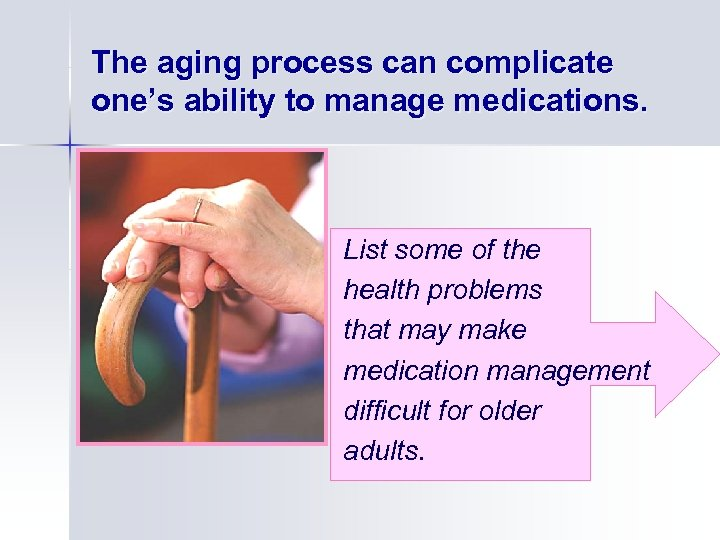 The aging process can complicate one's ability to manage medications. List some of the