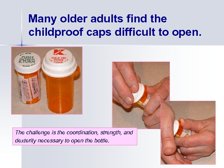 Many older adults find the childproof caps difficult to open. The challenge is the