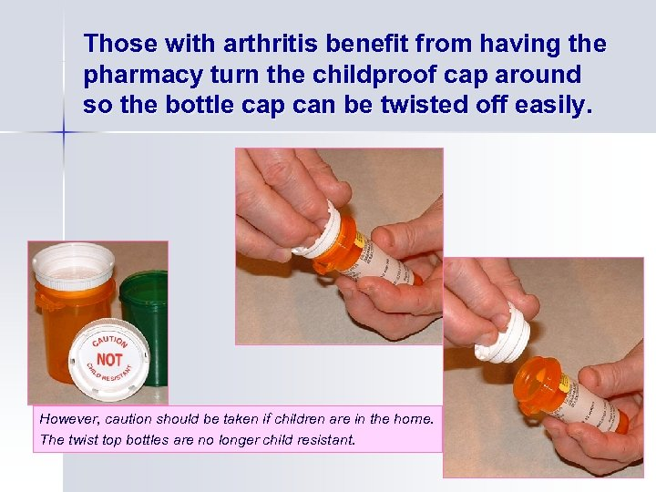 Those with arthritis benefit from having the pharmacy turn the childproof cap around so