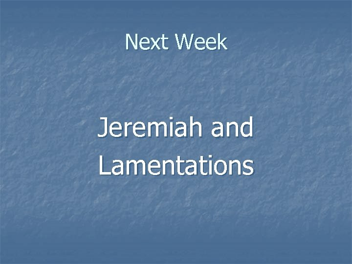 Next Week Jeremiah and Lamentations