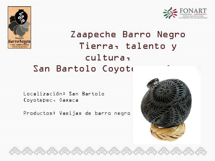 Zaapeche Barro Negro Tierra, talento y cultura, San Bartolo Coyotepec, Oaxaca Localización: San Bartolo