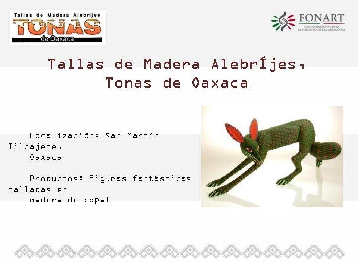 Tallas de Madera AlebrÍjes, Tonas de Oaxaca Localización: San Martín Tilcajete, Oaxaca Productos: Figuras
