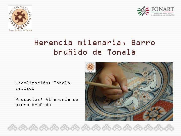 Herencia milenaria, Barro bruñido de Tonalá Localización: Tonalá, Jalisco Productos: Alfarería de barro bruñido