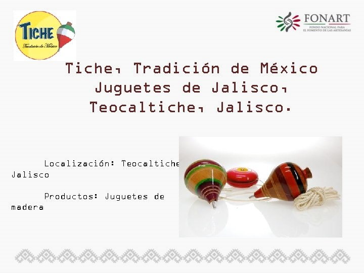 Tiche, Tradición de México Juguetes de Jalisco, Teocaltiche, Jalisco. Localización: Teocaltiche, Jalisco Productos: Juguetes