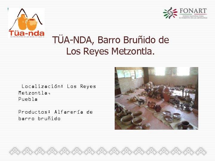 TÜA-NDA, Barro Bruñido de Los Reyes Metzontla. Localización: Los Reyes Metzontla, Puebla Productos: Alfarería