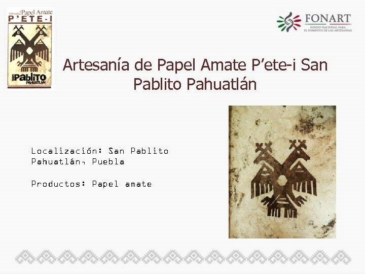 Artesanía de Papel Amate P'ete-i San Pablito Pahuatlán Localización: San Pablito Pahuatlán, Puebla Productos: